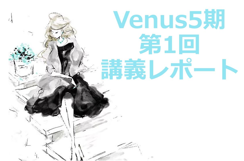 【Venus5期】第1回講座レポート
