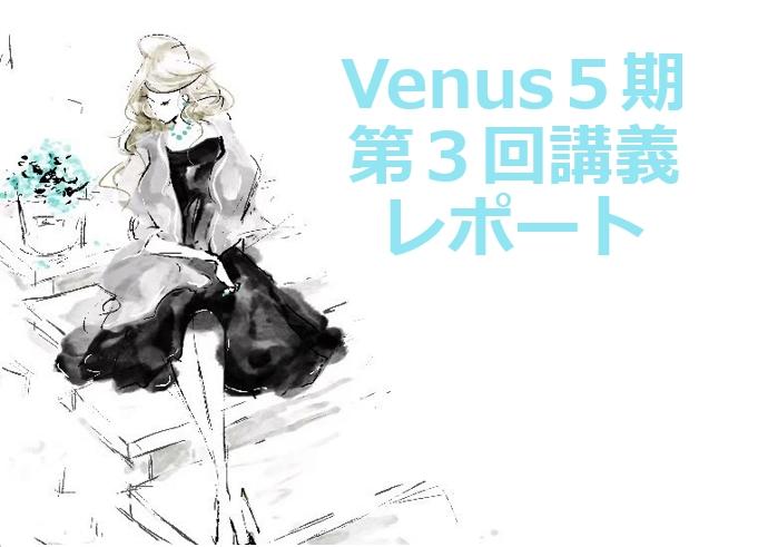 Venus5期】第3回講座レポート